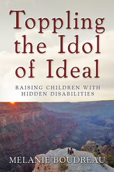 Toppling the Idol of Ideal: Raising Children with Hidden Disabilities by Melanie Boudreau